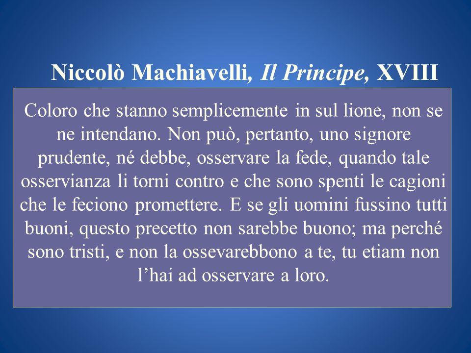 Niccolò Machiavelli, Il Principe, XVIII Coloro che stanno semplicemente in sul lione, non se ne intendano. Non può, pertanto, uno signore prudente, né