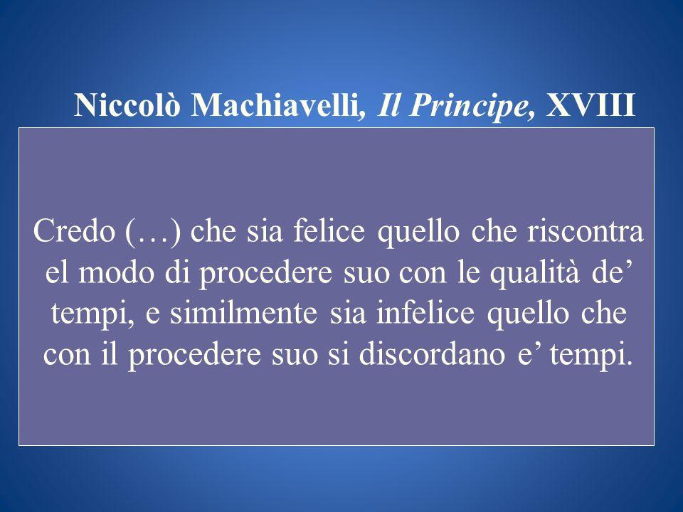 Niccolò Machiavelli, Il Principe, XVIII Credo (…) che sia felice quello che riscontra el modo di procedere suo con le qualità de tempi, e similmente s