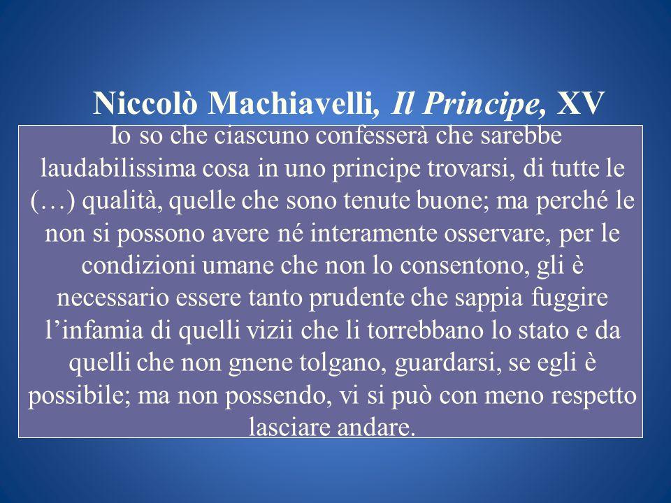 Niccolò Machiavelli, Il Principe, XV Io so che ciascuno confesserà che sarebbe laudabilissima cosa in uno principe trovarsi, di tutte le (…) qualità,