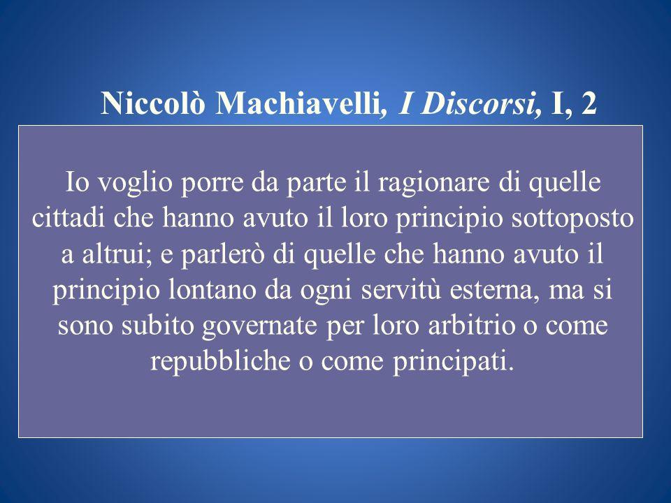 Niccolò Machiavelli, I Discorsi, I, 2 Io voglio porre da parte il ragionare di quelle cittadi che hanno avuto il loro principio sottoposto a altrui; e