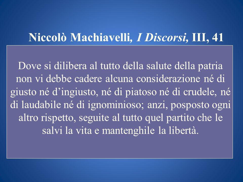 Niccolò Machiavelli, I Discorsi, III, 41 Dove si dilibera al tutto della salute della patria non vi debbe cadere alcuna considerazione né di giusto né