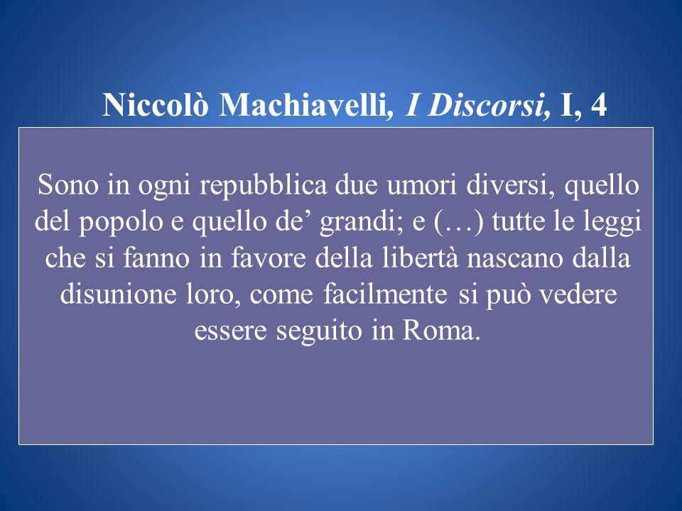 Niccolò Machiavelli, I Discorsi, I, 4 Sono in ogni repubblica due umori diversi, quello del popolo e quello de grandi; e (…) tutte le leggi che si fan