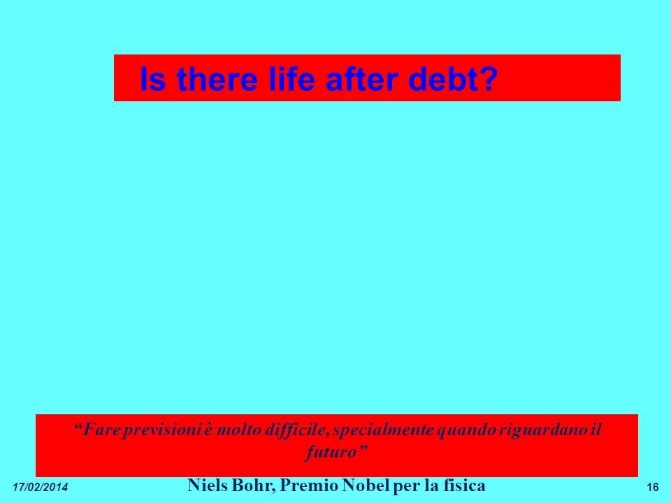16 Fare previsioni è molto difficile, specialmente quando riguardano il futuro Niels Bohr, Premio Nobel per la fisica 17/02/2014 Is there life after debt?