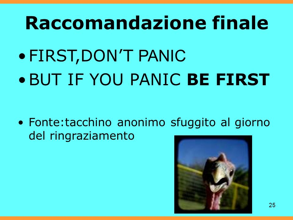 25 Raccomandazione finale FIRST,DONT PANIC BUT IF YOU PANIC BE FIRST Fonte:tacchino anonimo sfuggito al giorno del ringraziamento