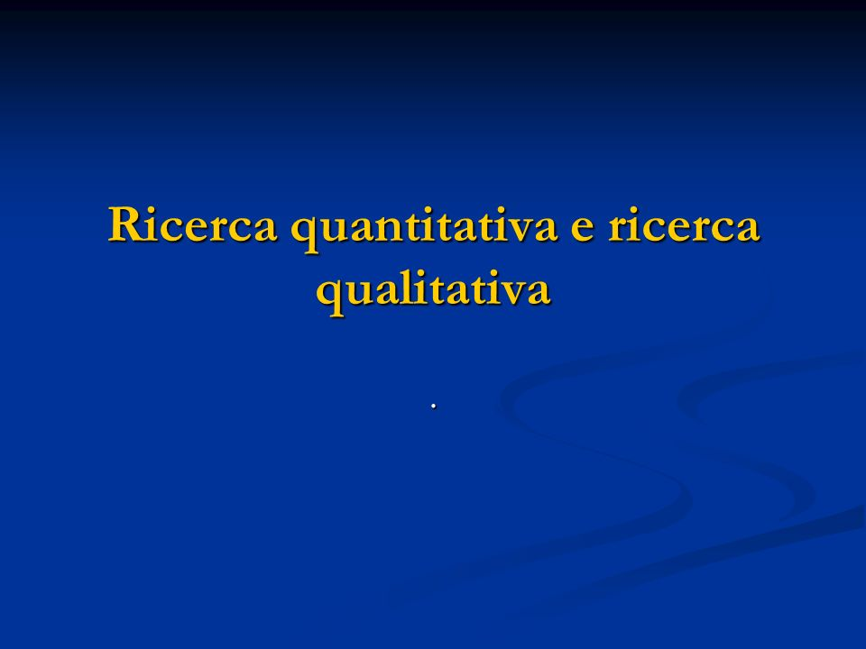 Ricerca quantitativa e ricerca qualitativa.