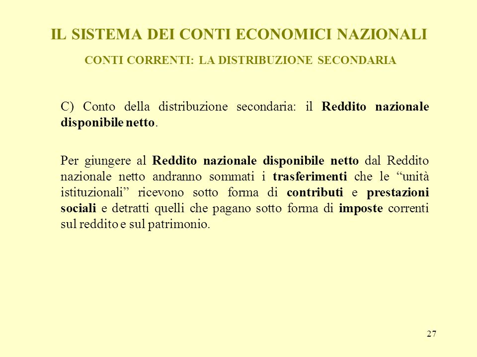 27 IL SISTEMA DEI CONTI ECONOMICI NAZIONALI CONTI CORRENTI: LA DISTRIBUZIONE SECONDARIA C) Conto della distribuzione secondaria: il Reddito nazionale
