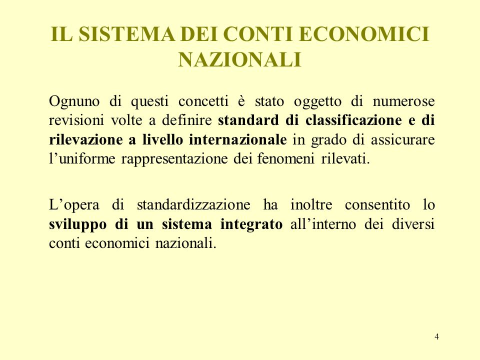 4 IL SISTEMA DEI CONTI ECONOMICI NAZIONALI Ognuno di questi concetti è stato oggetto di numerose revisioni volte a definire standard di classificazion