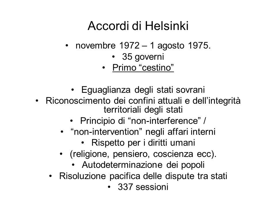 Accordi di Helsinki novembre 1972 – 1 agosto 1975. 35 governi Primo cestino Eguaglianza degli stati sovrani Riconoscimento dei confini attuali e delli