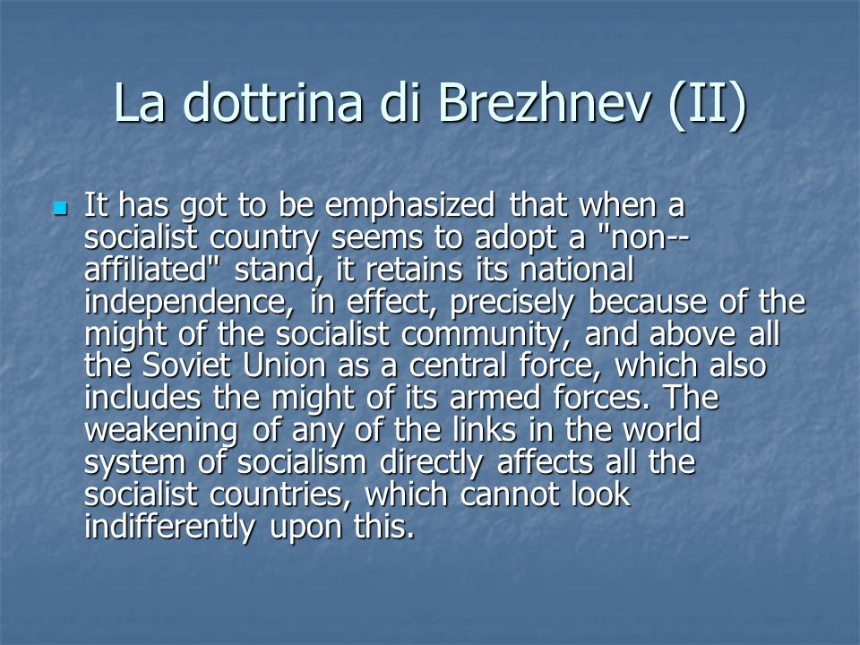 La dottrina di Brezhnev (II) It has got to be emphasized that when a socialist country seems to adopt a non-­ affiliated stand, it retains its national independence, in effect, precisely because of the might of the socialist community, and above all the Soviet Union as a central force, which also includes the might of its armed forces.