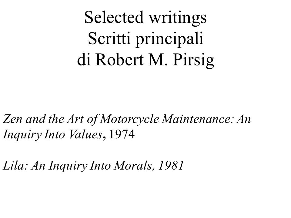 Selected writings Scritti principali di Robert M. Pirsig Zen and the Art of Motorcycle Maintenance: An Inquiry Into Values, 1974 Lila: An Inquiry Into