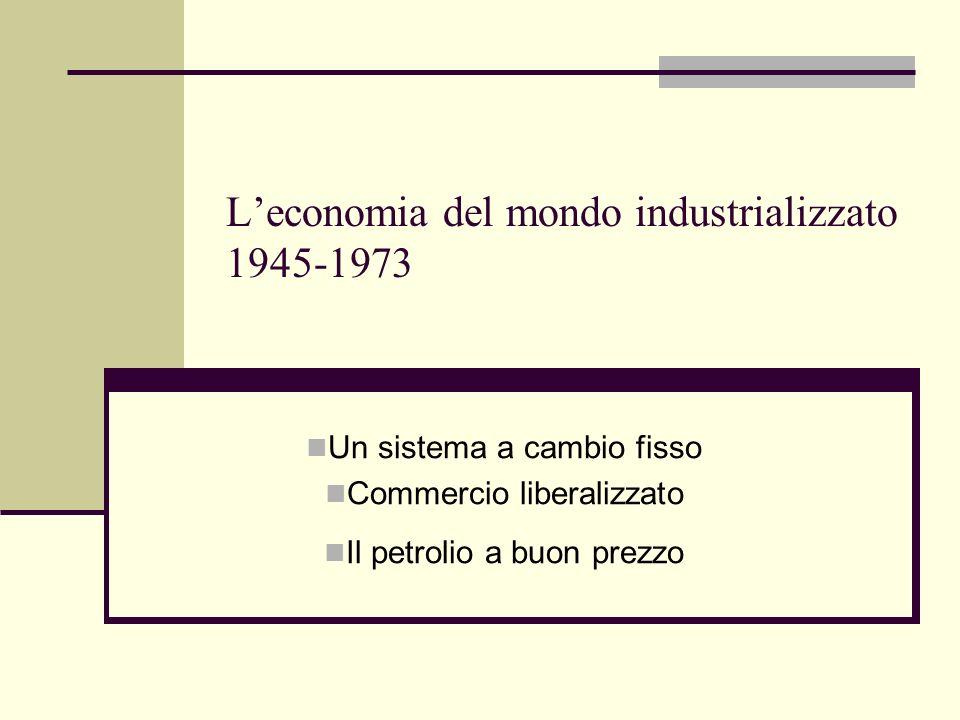 Leconomia del mondo industrializzato 1945-1973 Un sistema a cambio fisso Commercio liberalizzato Il petrolio a buon prezzo