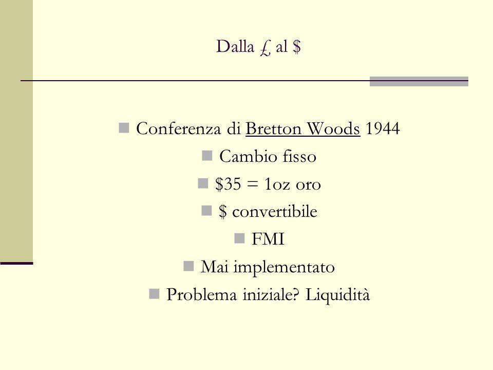 Dalla £ al $ Bretton Woods Conferenza di Bretton Woods 1944 Cambio fisso $35 = 1oz oro $ convertibile FMI Mai implementato Problema iniziale? Liquidit