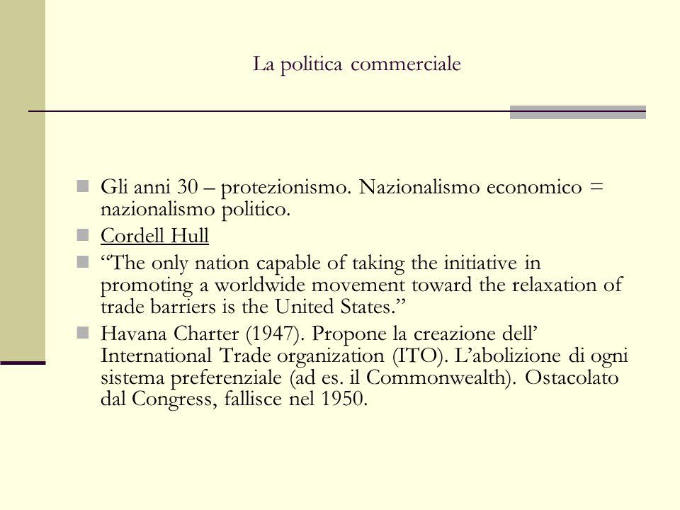 La politica commerciale Gli anni 30 – protezionismo. Nazionalismo economico = nazionalismo politico. Cordell Hull The only nation capable of taking th