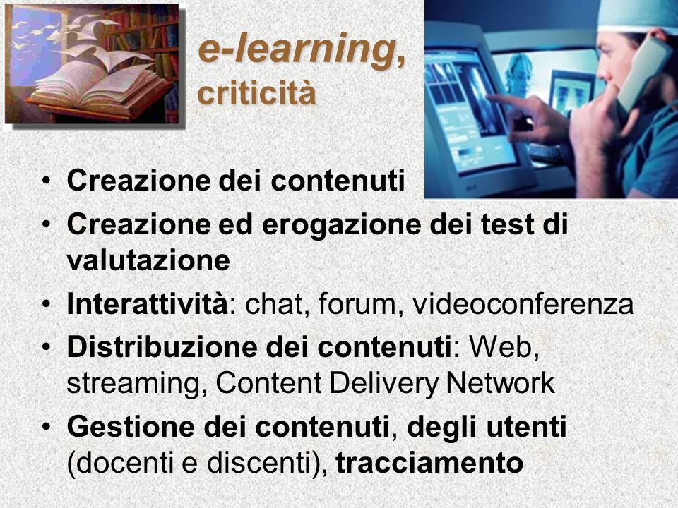 e-learning, criticità Creazione dei contenuti Creazione ed erogazione dei test di valutazione Interattività: chat, forum, videoconferenza Distribuzion