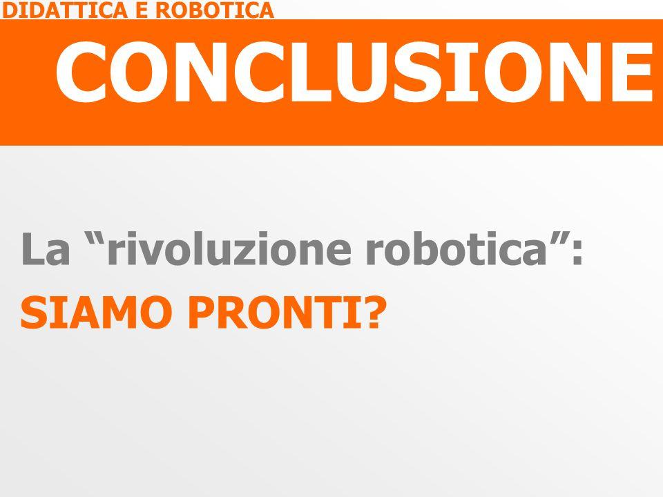 DIDATTICA E ROBOTICA CONCLUSIONE La rivoluzione robotica: SIAMO PRONTI?