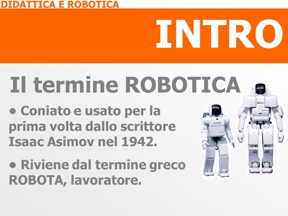 INTRO Il termine ROBOTICA Coniato e usato per la prima volta dallo scrittore Isaac Asimov nel 1942. Riviene dal termine greco ROBOTA, lavoratore.