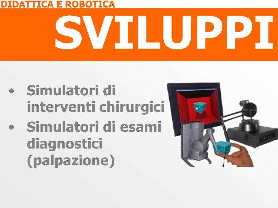 DIDATTICA E ROBOTICA SVILUPPI Simulatori di interventi chirurgici Simulatori di esami diagnostici (palpazione)