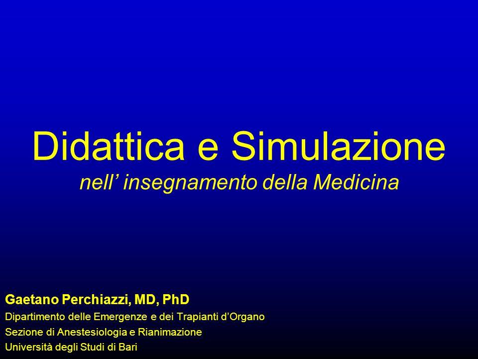 Didattica e Simulazione nell insegnamento della Medicina Gaetano Perchiazzi, MD, PhD Dipartimento delle Emergenze e dei Trapianti dOrgano Sezione di Anestesiologia e Rianimazione Università degli Studi di Bari
