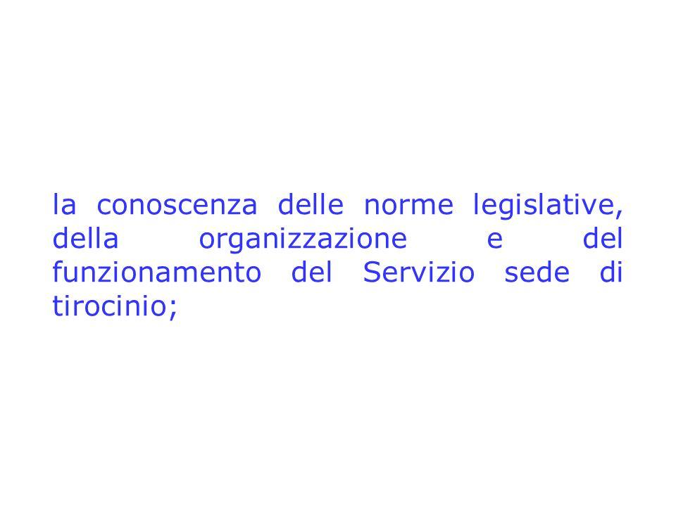 la conoscenza delle norme legislative, della organizzazione e del funzionamento del Servizio sede di tirocinio;