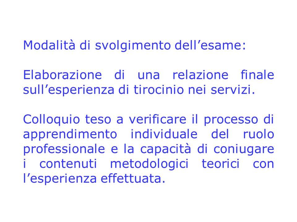 Modalità di svolgimento dellesame: Elaborazione di una relazione finale sullesperienza di tirocinio nei servizi. Colloquio teso a verificare il proces