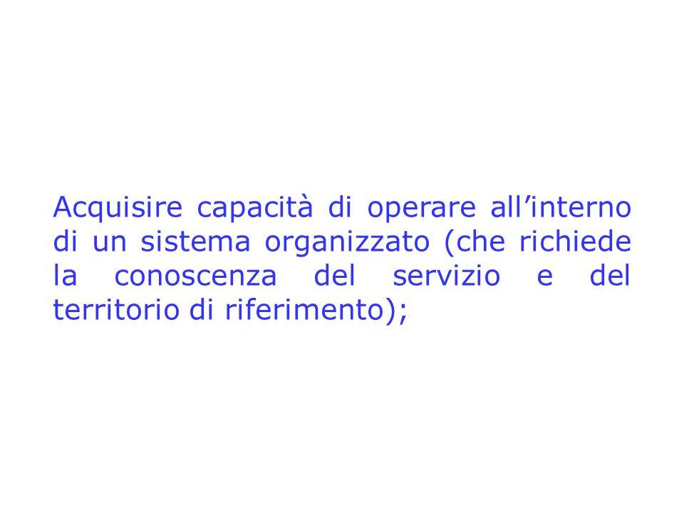 Acquisire capacità di operare allinterno di un sistema organizzato (che richiede la conoscenza del servizio e del territorio di riferimento);