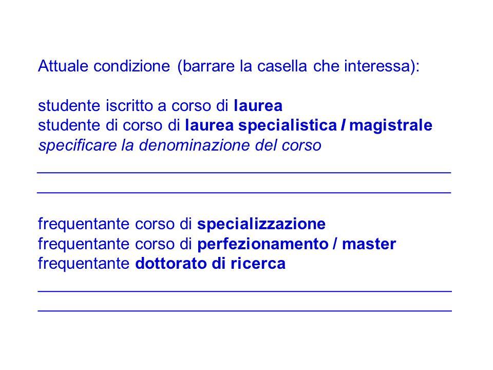 Attuale condizione (barrare la casella che interessa): studente iscritto a corso di laurea studente di corso di laurea specialistica I magistrale spec
