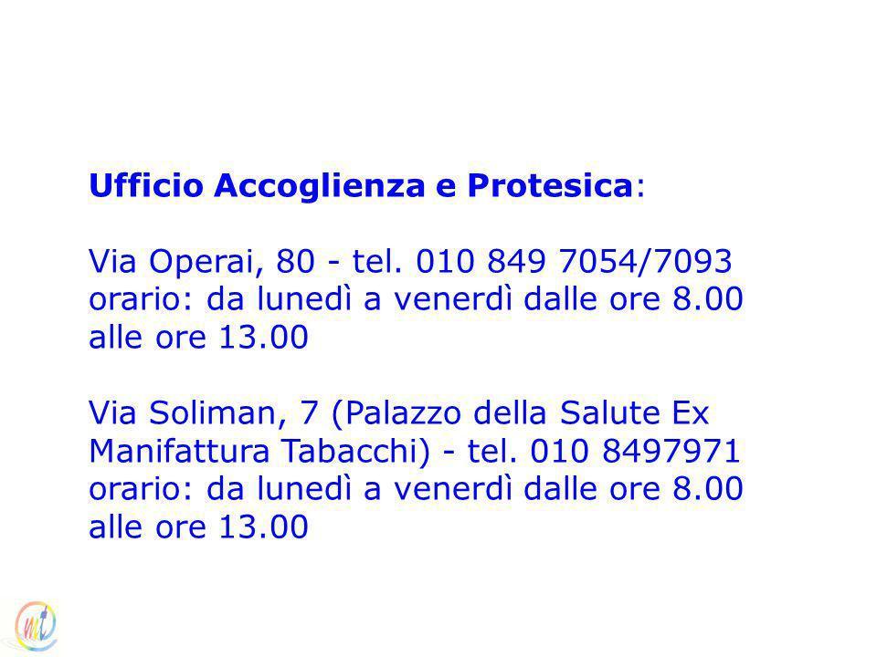 Ufficio Accoglienza e Protesica: Via Operai, 80 - tel. 010 849 7054/7093 orario: da lunedì a venerdì dalle ore 8.00 alle ore 13.00 Via Soliman, 7 (Pal