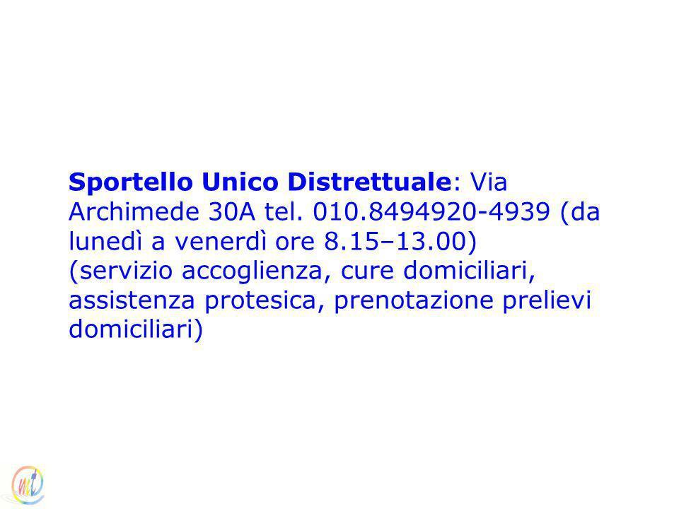 Sportello Unico Distrettuale: Via Archimede 30A tel. 010.8494920-4939 (da lunedì a venerdì ore 8.15–13.00) (servizio accoglienza, cure domiciliari, as