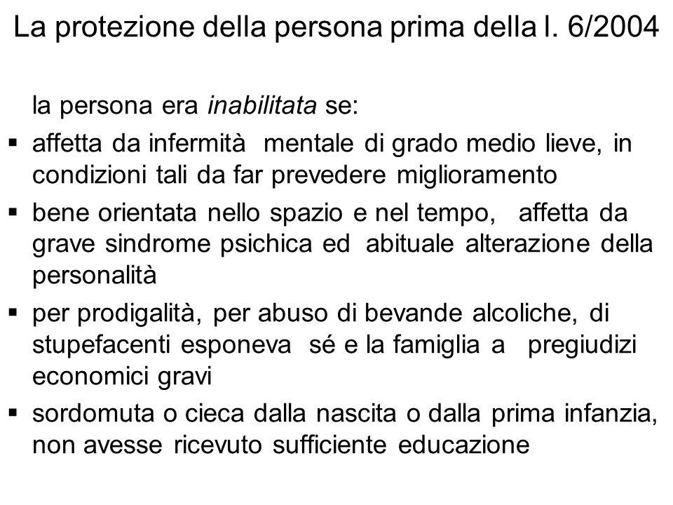La protezione della persona prima della l. 6/2004 la persona era inabilitata se: affetta da infermità mentale di grado medio lieve, in condizioni tali