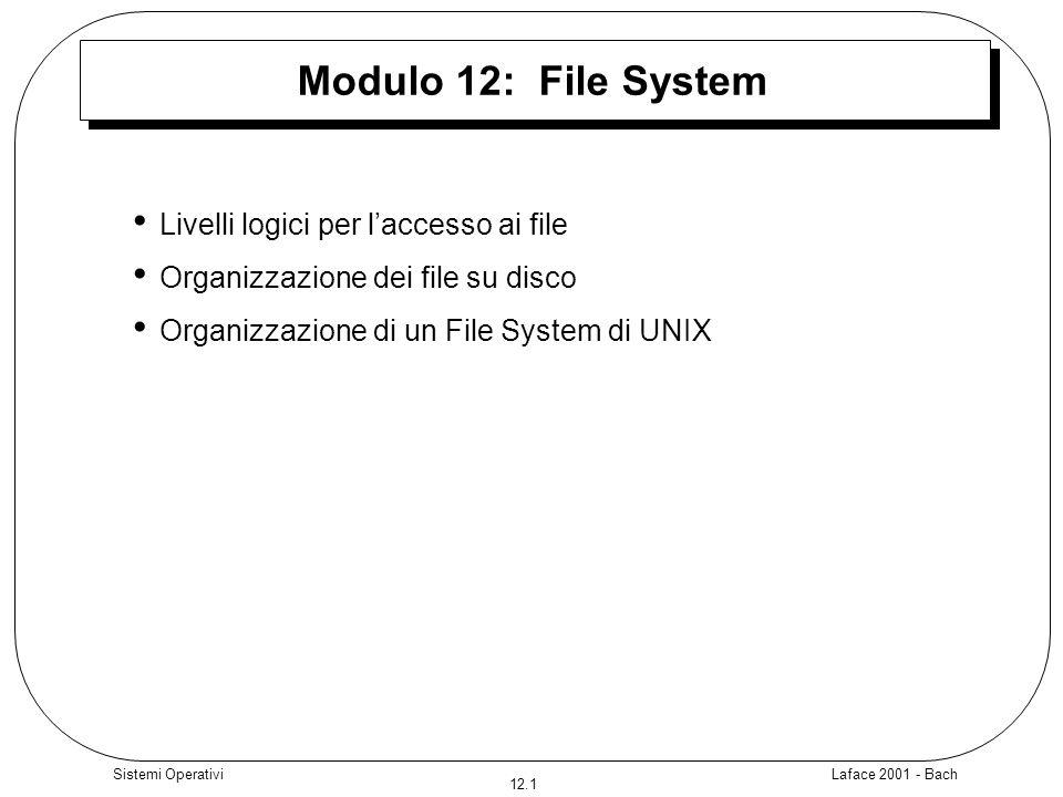 Laface 2001 - Bach 12.1 Sistemi Operativi Modulo 12: File System Livelli logici per laccesso ai file Organizzazione dei file su disco Organizzazione di un File System di UNIX