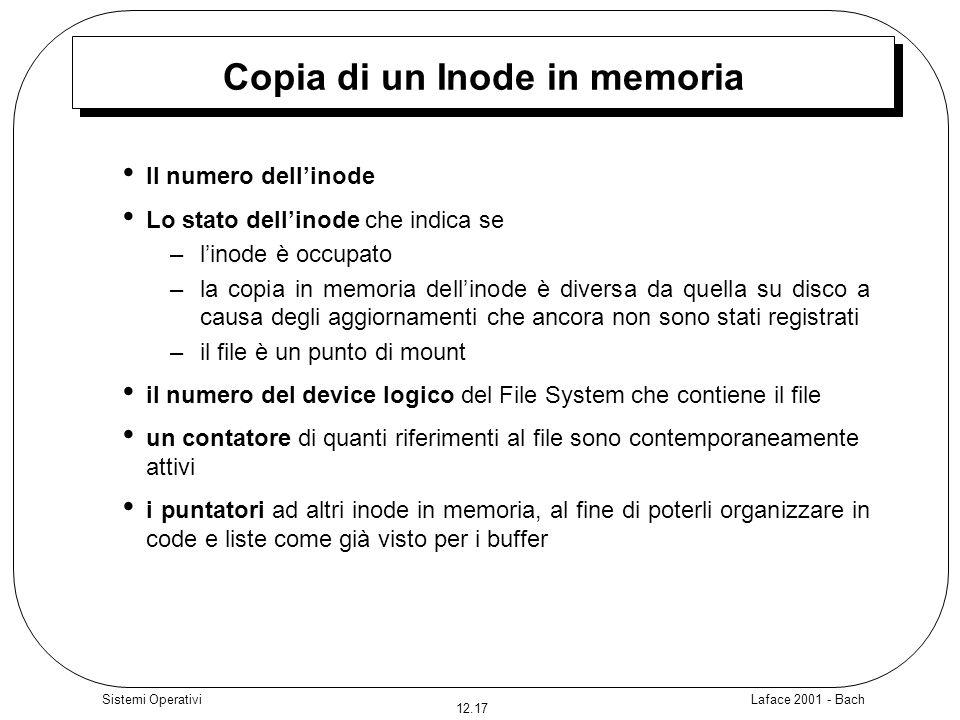 Laface 2001 - Bach 12.17 Sistemi Operativi Copia di un Inode in memoria ll numero dellinode Lo stato dellinode che indica se – linode è occupato – la