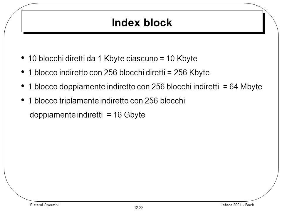Laface 2001 - Bach 12.22 Sistemi Operativi Index block 10 blocchi diretti da 1 Kbyte ciascuno = 10 Kbyte 1 blocco indiretto con 256 blocchi diretti =