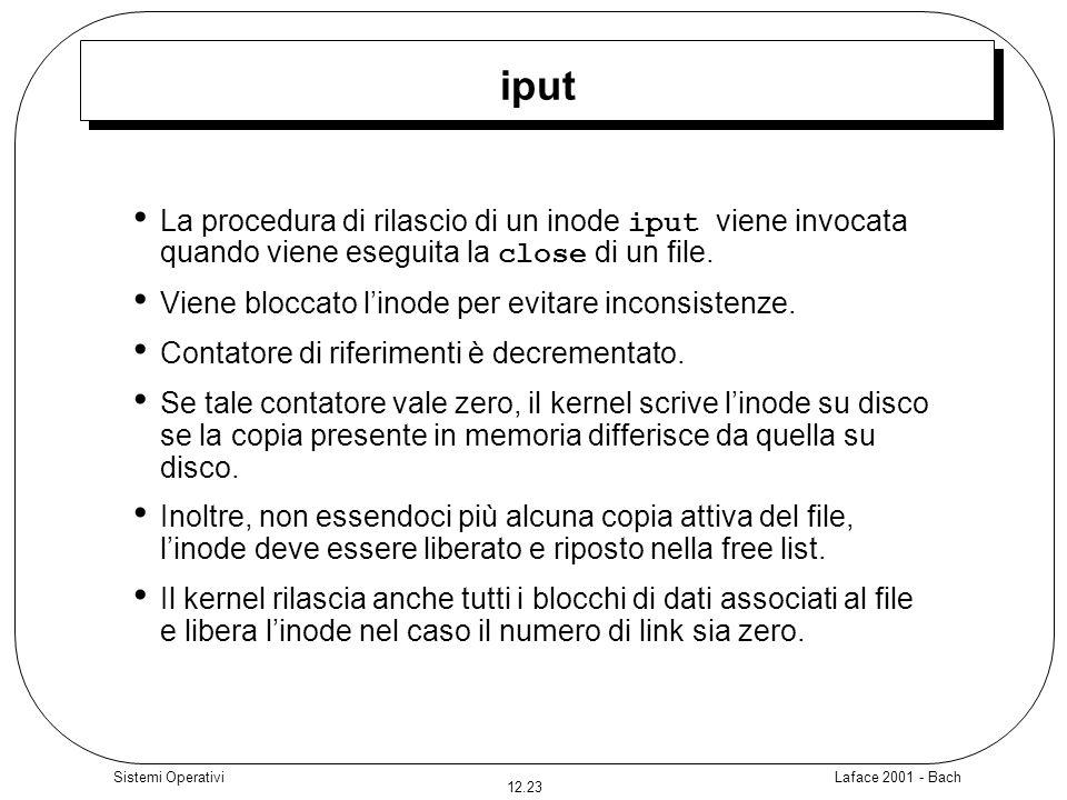 Laface 2001 - Bach 12.23 Sistemi Operativi iput La procedura di rilascio di un inode iput viene invocata quando viene eseguita la close di un file. Vi