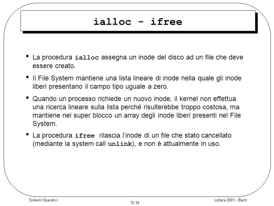 Laface 2001 - Bach 12.34 Sistemi Operativi ialloc - ifree La procedura ialloc assegna un inode del disco ad un file che deve essere creato. Il File Sy