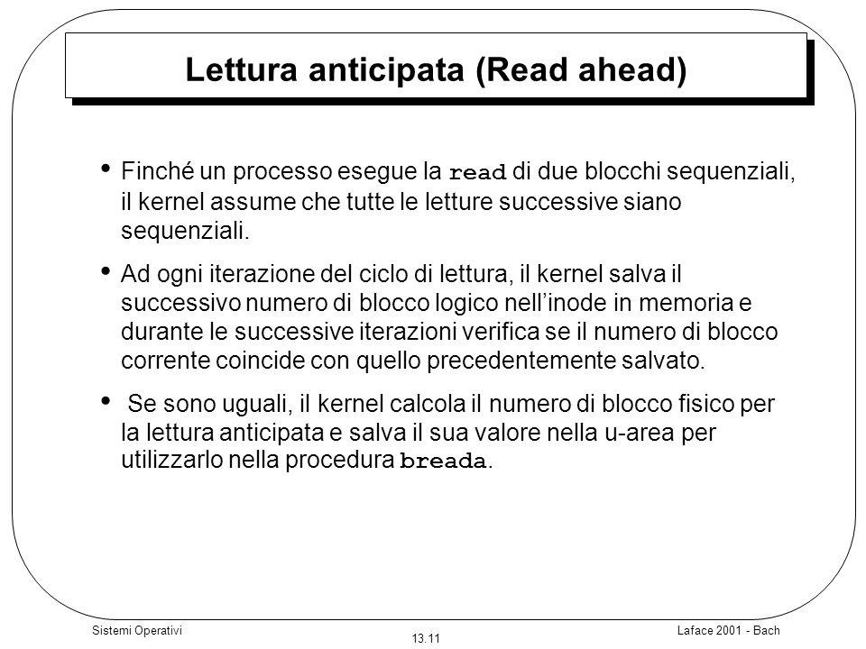 Laface 2001 - Bach 13.11 Sistemi Operativi Lettura anticipata (Read ahead) Finché un processo esegue la read di due blocchi sequenziali, il kernel ass
