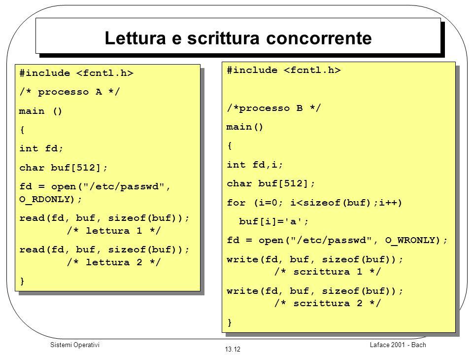Laface 2001 - Bach 13.12 Sistemi Operativi Lettura e scrittura concorrente #include /* processo A */ main () { int fd; char buf[512]; fd = open(