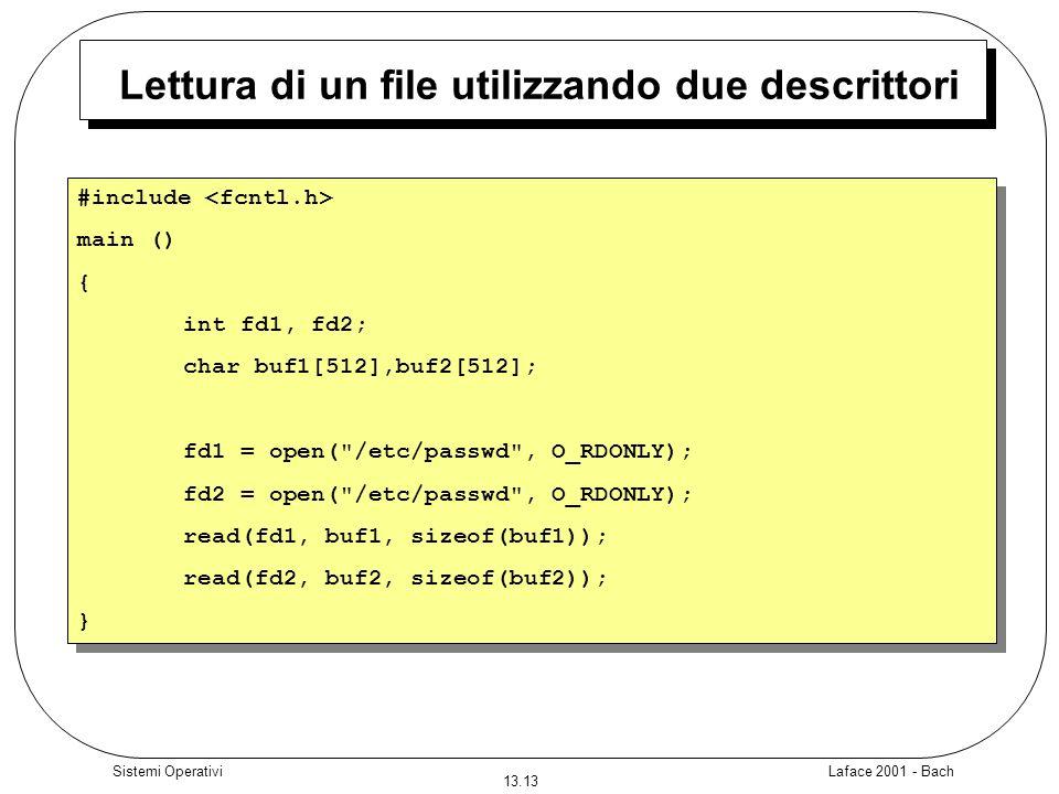 Laface 2001 - Bach 13.13 Sistemi Operativi Lettura di un file utilizzando due descrittori #include main () { int fd1, fd2; char buf1[512],buf2[512]; f