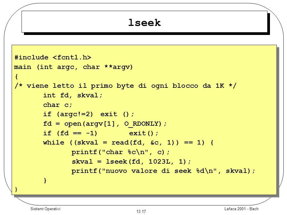 Laface 2001 - Bach 13.17 Sistemi Operativi lseek #include main (int argc, char **argv) { /* viene letto il primo byte di ogni blocco da 1K */ int fd,
