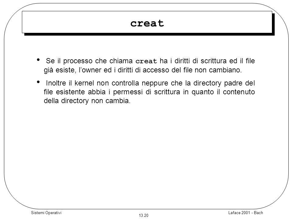 Laface 2001 - Bach 13.20 Sistemi Operativi creat Se il processo che chiama creat ha i diritti di scrittura ed il file già esiste, lowner ed i diritti