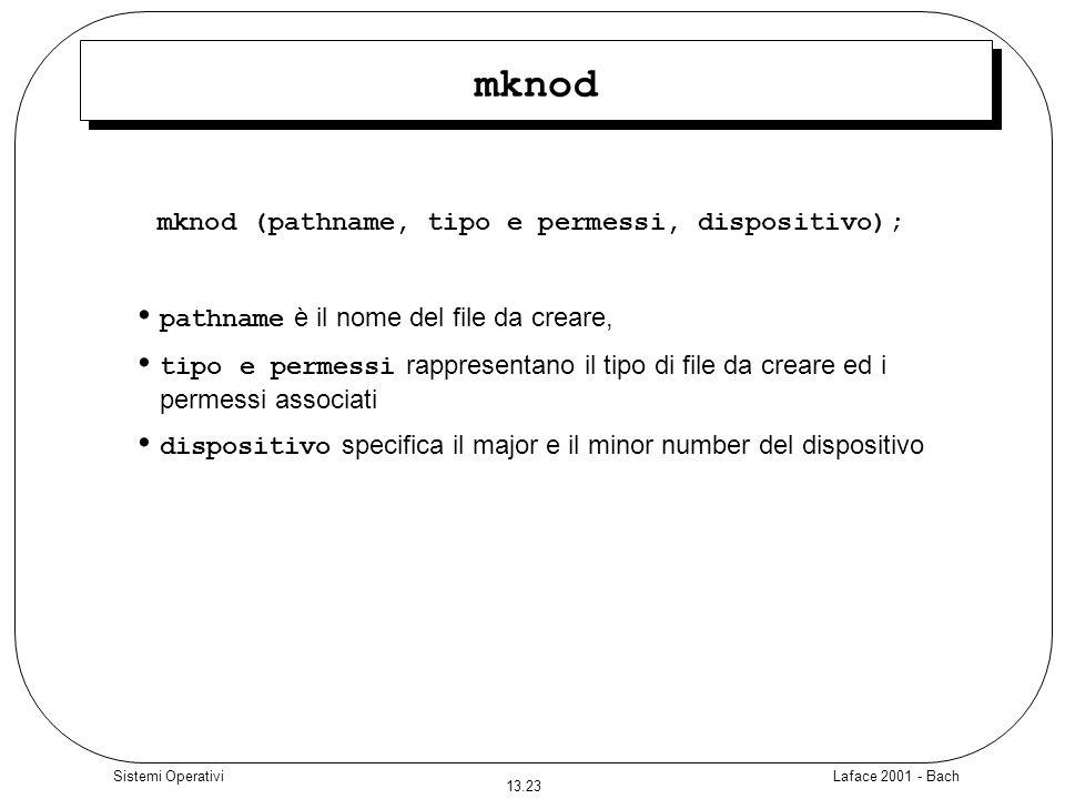 Laface 2001 - Bach 13.23 Sistemi Operativi mknod mknod (pathname, tipo e permessi, dispositivo); pathname è il nome del file da creare, tipo e permess