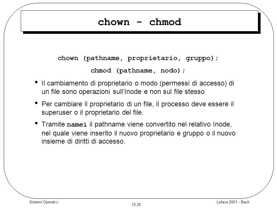 Laface 2001 - Bach 13.26 Sistemi Operativi chown - chmod chown (pathname, proprietario, gruppo); chmod (pathname, nodo); Il cambiamento di proprietari
