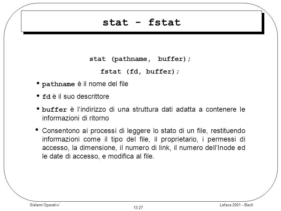 Laface 2001 - Bach 13.27 Sistemi Operativi stat - fstat stat (pathname, buffer); fstat (fd, buffer); pathname è il nome del file fd è il suo descritto