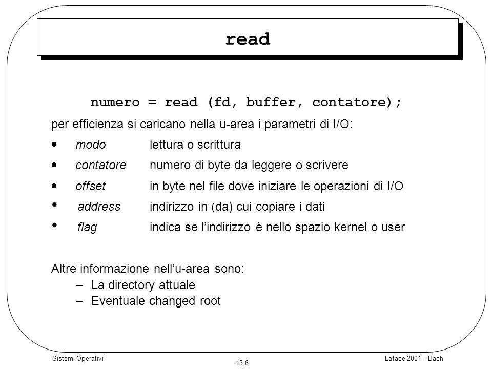 Laface 2001 - Bach 13.17 Sistemi Operativi lseek #include main (int argc, char **argv) { /* viene letto il primo byte di ogni blocco da 1K */ int fd, skval; char c; if (argc!=2)exit (); fd = open(argv[1], O_RDONLY); if (fd == -1) exit(); while ((skval = read(fd, &c, 1)) == 1) { printf( char %c\n , c); skval = lseek(fd, 1023L, 1); printf( nuovo valore di seek %d\n , skval); } #include main (int argc, char **argv) { /* viene letto il primo byte di ogni blocco da 1K */ int fd, skval; char c; if (argc!=2)exit (); fd = open(argv[1], O_RDONLY); if (fd == -1) exit(); while ((skval = read(fd, &c, 1)) == 1) { printf( char %c\n , c); skval = lseek(fd, 1023L, 1); printf( nuovo valore di seek %d\n , skval); }
