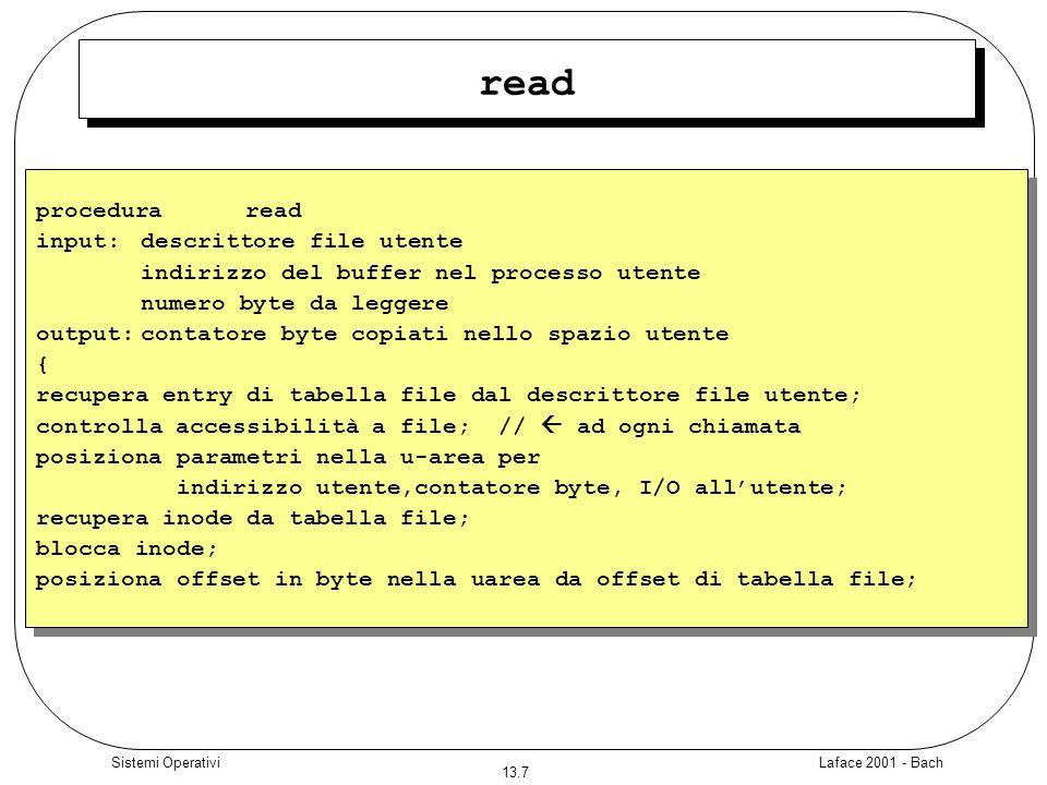 Laface 2001 - Bach 13.8 Sistemi Operativi read while (contatore non soddisfatto){ converte offset in byte in blocco (procedura bmap); calcola offset nel blocco, numero byte da leggere; if (numero byte da leggere = 0) break; /* cerca di leggere end of file */ legge blocco (procedura breada) se richiesta lettura anticipata, altrimenti procedura bread; copia i dati dal buffer di sistema allo spazio utente; aggiorna i campi della u-area per loffset nel file, contatore di lettura, indirizzo di scrittura nello spazio utente; rilascia il buffer; } unlock inode; aggiorna offset in tabella file per la successiva lettura; return (numero byte letti); } while (contatore non soddisfatto){ converte offset in byte in blocco (procedura bmap); calcola offset nel blocco, numero byte da leggere; if (numero byte da leggere = 0) break; /* cerca di leggere end of file */ legge blocco (procedura breada) se richiesta lettura anticipata, altrimenti procedura bread; copia i dati dal buffer di sistema allo spazio utente; aggiorna i campi della u-area per loffset nel file, contatore di lettura, indirizzo di scrittura nello spazio utente; rilascia il buffer; } unlock inode; aggiorna offset in tabella file per la successiva lettura; return (numero byte letti); }