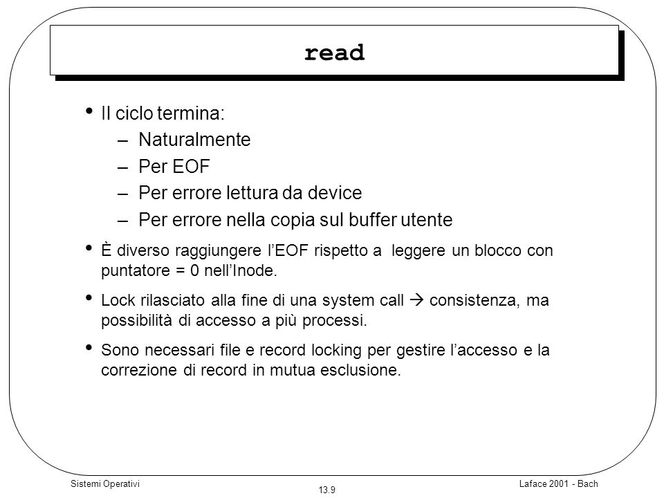 Laface 2001 - Bach 13.10 Sistemi Operativi Read sequenziale #include main () { int fd; char lilbuf[20],bigbuf[1024]; fd = open( /etc/passwd , O_RDONLY); read(fd, lilbuf,20); read(fd, bigbuf,1024); read(fd, lilbuf, 20); } #include main () { int fd; char lilbuf[20],bigbuf[1024]; fd = open( /etc/passwd , O_RDONLY); read(fd, lilbuf,20); read(fd, bigbuf,1024); read(fd, lilbuf, 20); } 20 1024 20