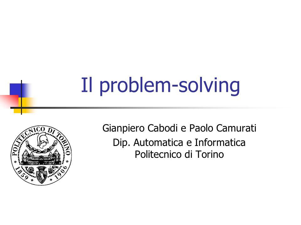 Il problem-solving Gianpiero Cabodi e Paolo Camurati Dip. Automatica e Informatica Politecnico di Torino