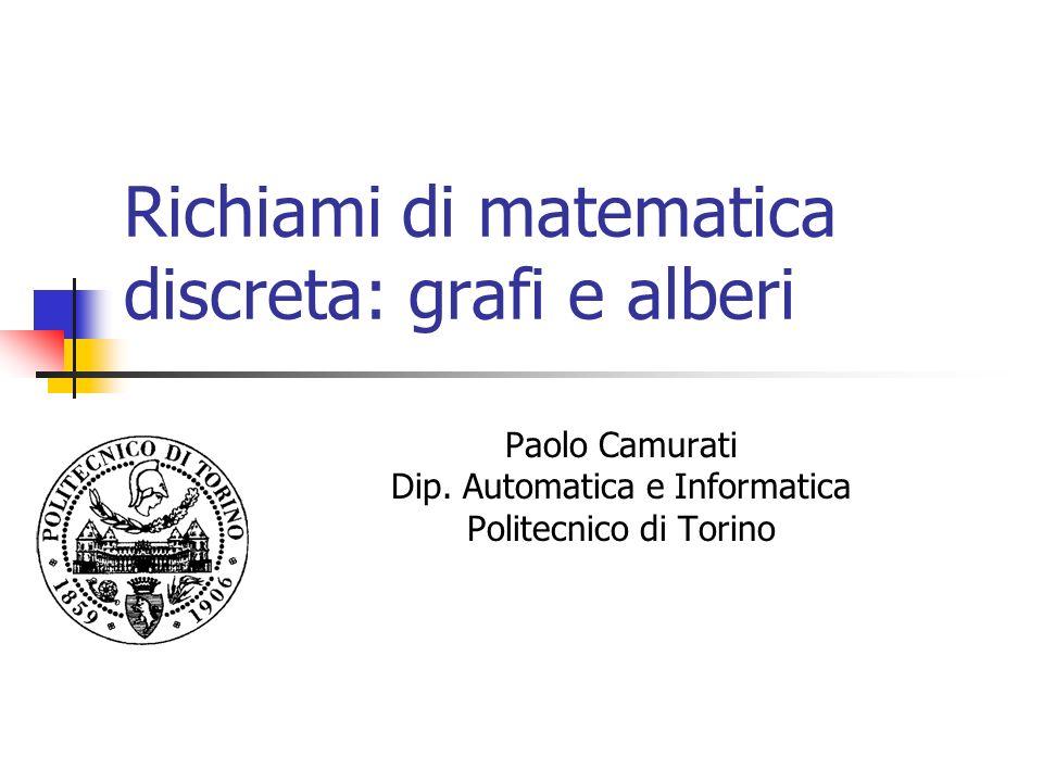 Richiami di matematica discreta: grafi e alberi Paolo Camurati Dip. Automatica e Informatica Politecnico di Torino
