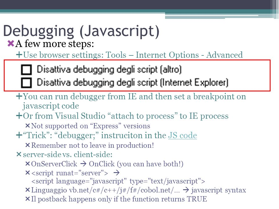 Debugging (Javascript) A few more steps: Use browser settings: Tools – Internet Options - Advanced You can run debugger from IE and then set a breakpo