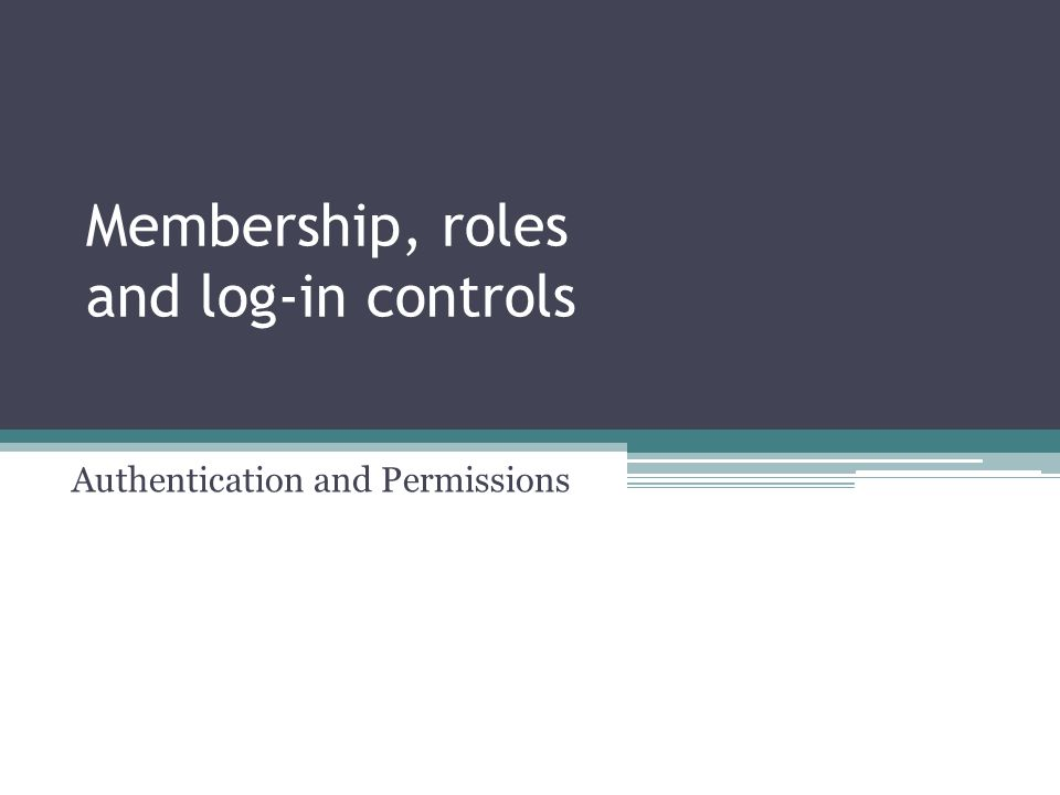 Membership, roles and log-in controls Authentication and Permissions