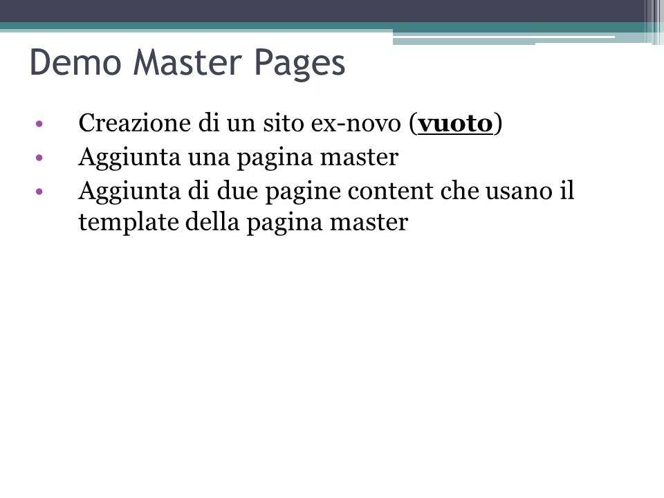 Demo Master Pages Creazione di un sito ex-novo (vuoto) Aggiunta una pagina master Aggiunta di due pagine content che usano il template della pagina ma